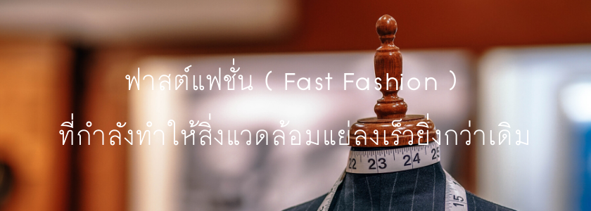 ฟาสต์แฟชั่น ( Fast Fashion ) ที่กำลังทำให้สิ่งแวดล้อมแย่ลงเร็วยิ่งกว่าเดิม